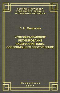 Людмила Смирнова - Уголовно-правовое регулирование задержания лица, совершившего преступление