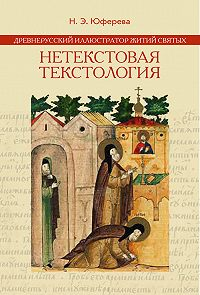 Наталья Юферева - Древнерусский иллюстратор житий святых. Нетекстовая текстология