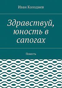 Иван Колодиев -Здравствуй, юность в сапогах. Повесть