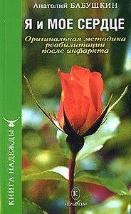 Анатолий Иванович Бабушкин -Я и моё сердце. Оригинальная методика реабилитации после инфаркта