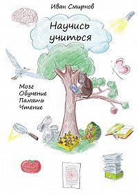 Иван Смирнов -Научись учиться. Мозг, обучение, память, чтение