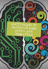 Полина Сухова -Инструкции по эксплуатации мозга для обывателя