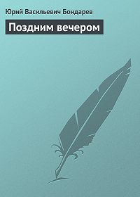 Юрий Васильевич Бондарев -Поздним вечером