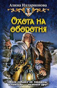Алина Илларионова - Охота на оборотня