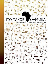 Александра Архангельская, Кирилл Бабаев - Что такое Африка