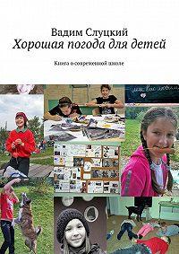 Вадим Слуцкий -Хорошая погода для детей. Книга осовременной школе