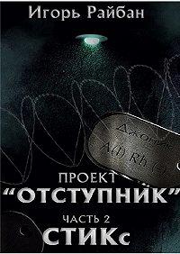 Игорь Райбан -Проект «Отступник». Часть 2. СТИКс