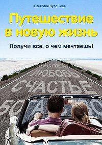 Светлана Кулешова -Путешествие в новую жизнь. Получи все, о чем мечтаешь!