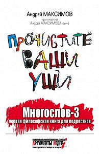 Андрей Максимов -Многослов-3, или Прочистите ваши уши: первая философская книга для подростков