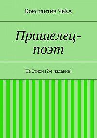 Константин ЧеКА -Пришелец-поэт. НеСтихи (2-е издание)