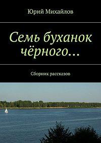 Юрий Михайлов - Семь буханок чёрного… Сборник рассказов