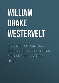 William Drake Westervelt -Legends of Ma-ui–a demi god of Polynesia, and of his mother Hina