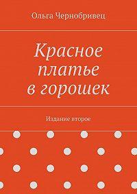 Ольга Чернобривец - Красное платье вгорошек. Издание второе