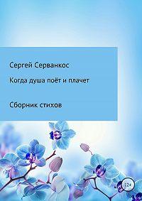 Сергей Иванович Серванкос -Когда душа поёт и плачет