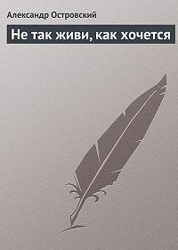 Александр Островский - Не так живи, как хочется