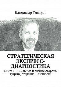 Владимир Токарев -Стратегическая экспресс-диагностика. Книга 1– Сильные ислабые стороны фирмы, стартапа… личности