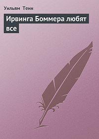Уильям Тенн -Ирвинга Боммера любят все