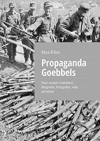 Max Klim -Propaganda Goebbels. Paul Joseph Goebbels. Biografía, fotografía, vida personal