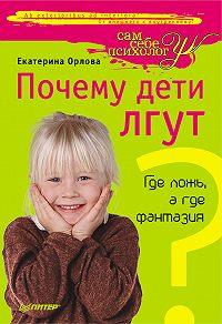 Екатерина Орлова -Почему дети лгут? Где ложь, а где фантазия