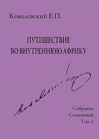 Егор Петрович Ковалевский -Собрание сочинений. Том 2. Путешествие во внутреннюю Африку