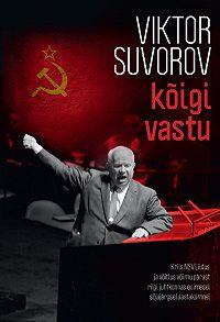 Виктор Суворов -Kõigi vastu. Kriis NSV Liidus ja võitlus võimu pärast riigi juhtkonnas esimesel sõjajärgsel aastakümne