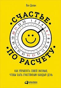 Пол Долан -Счастье по расчету. Как управлять своей жизнью, чтобы быть счастливым каждый день
