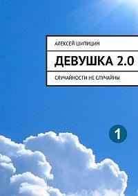 Алексей Шипицин - Девушка2.0. Случайности неслучайны