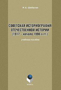 Игорь Шебалин - Советская историография отечественной истории (1917 – начало 1990-х гг.)