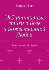Наталья Рер -Медитативные стихи оБоге иБожественной Любви. Божественная Мистерия