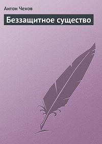 Антон Чехов -Беззащитное существо