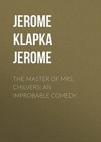 Jerome Jerome -The Master of Mrs. Chilvers: An Improbable Comedy