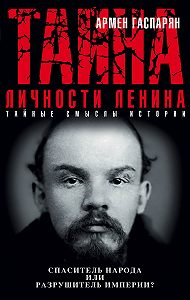 Армен Гаспарян - Тайна личности Ленина. Спаситель народа или разрушитель империи?