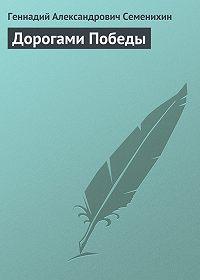 Геннадий Семенихин -Дорогами Победы