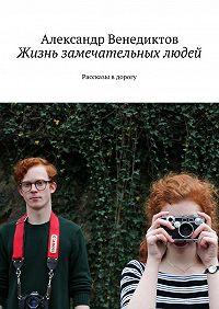 Александр Венедиктов -Жизнь замечательных людей. Рассказы в дорогу