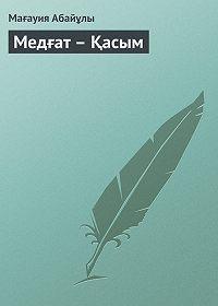 Мағауия Абайұлы -Медғат – Қасым