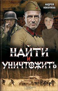 Андрей Кокотюха -Найти и уничтожить