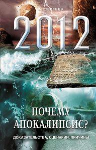 А. Сергеев -2012. Почему Апокалипсис? Доказательства, сценарии, причины