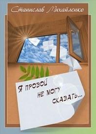 Станислав Михайленко -Я прозой не могу сказать…