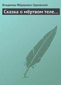 Владимир Одоевский -Сказка о мёртвом теле…