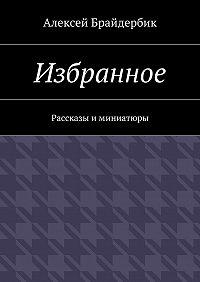 Алексей Брайдербик -Избранное. Рассказы иминиатюры