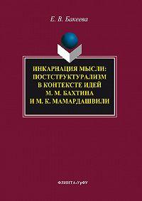 Елена Бакеева -Инкарнация мысли. Постструктурализм в контексте идей М. М. Бахтина и М. К. Мамардашвили