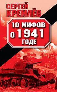 Сергей  Кремлев -10 мифов о 1941 годе