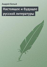 Андрей Белый - Настоящее и будущее русской литературы