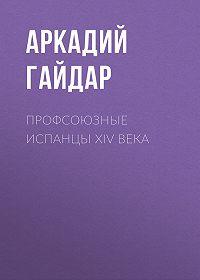 Аркадий Гайдар -Профсоюзные испанцы XIV века