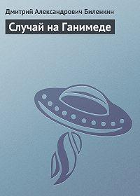 Дмитрий Биленкин -Случай на Ганимеде