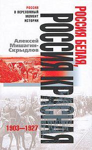 Алексей Николаевич Мишагин-Скрыдлов - Россия белая, Россия красная. 1903-1927