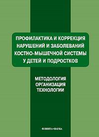 Коллектив Авторов -Профилактика и коррекция нарушений и заболеваний костно-мышечной системы у детей и подростков