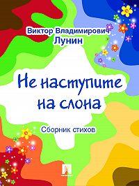 Виктор Лунин - Не наступите на слона (сборник стихов)