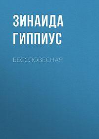 Зинаида Николаевна Гиппиус -Бессловесная