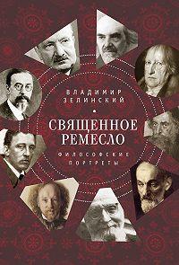 Владимир Зелинский -Священное ремесло. Философские портреты
